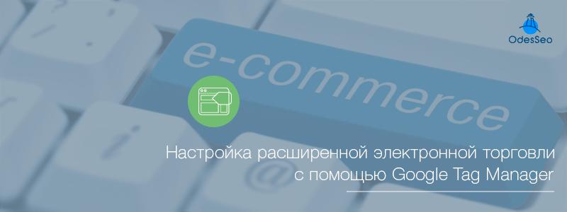 Настройка расширенной электронной торговли с помощью Google Tag Manager
