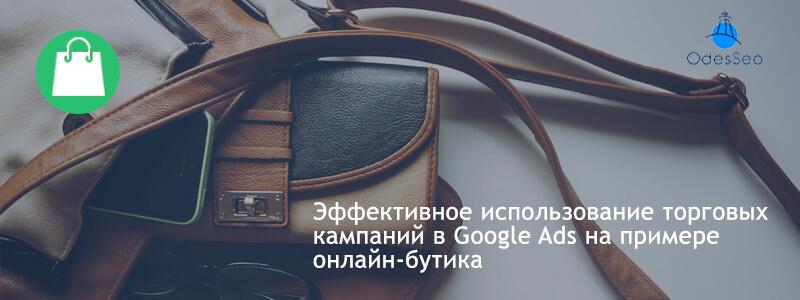 Эффективное использование торговых кампаний в Google Ads на примере онлайн-бутика